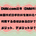 DMM.com証券 (DMM株)が 米国株式の手数料を無料化へ 利用する価値はあるのか?メリット、デメリットは?