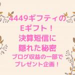 4449ギフティのEギフト! 決算短信に隠れた秘密 ブログ収益の一部でプレゼント企画!